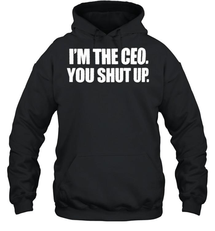 Im the ceo you shut up shirt Unisex Hoodie