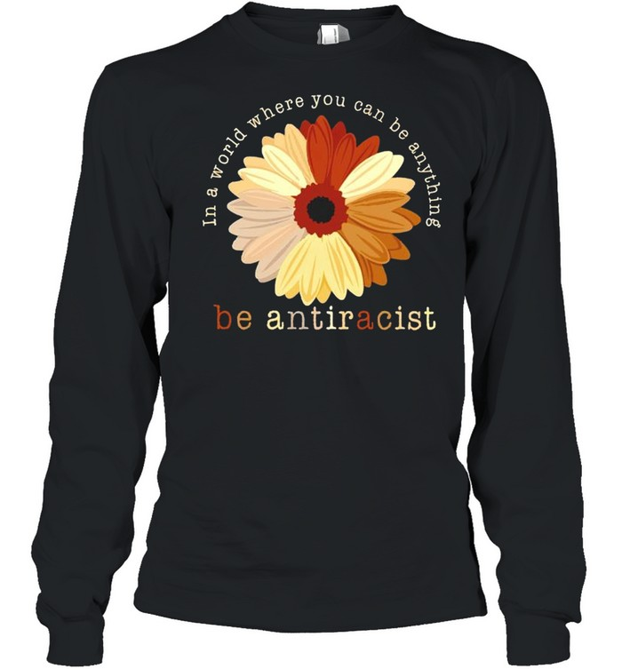 In a world where you can be anything be antiracist shirt Long Sleeved T-shirt