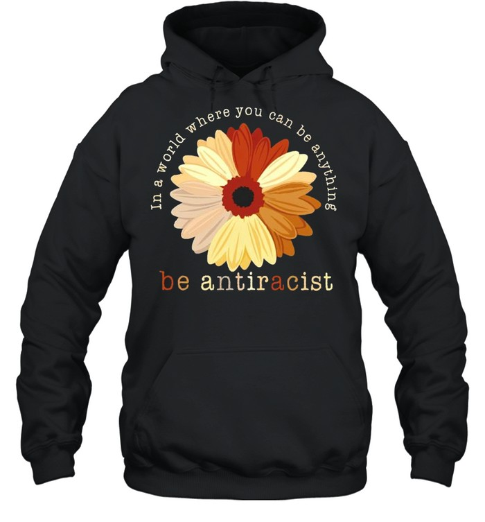 In a world where you can be anything be antiracist shirt Unisex Hoodie