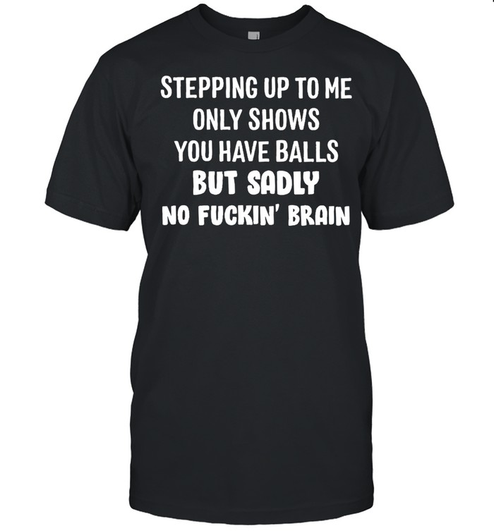 Stepping up to me only shows you have balls but sadly no fuckin brain shirt Classic Men's T-shirt