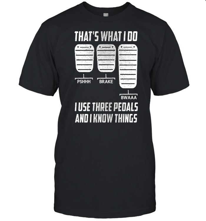 Thats What I Do I Use Three Pedals And I Know Things shirt Classic Men's T-shirt