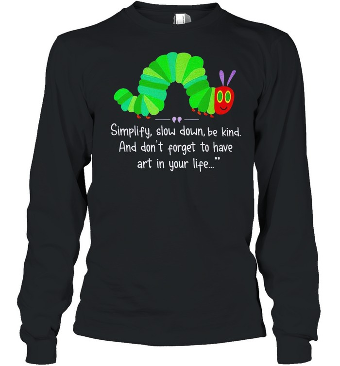 Simplify slow down be kind and don't forget to have art in your life shirt Long Sleeved T-shirt