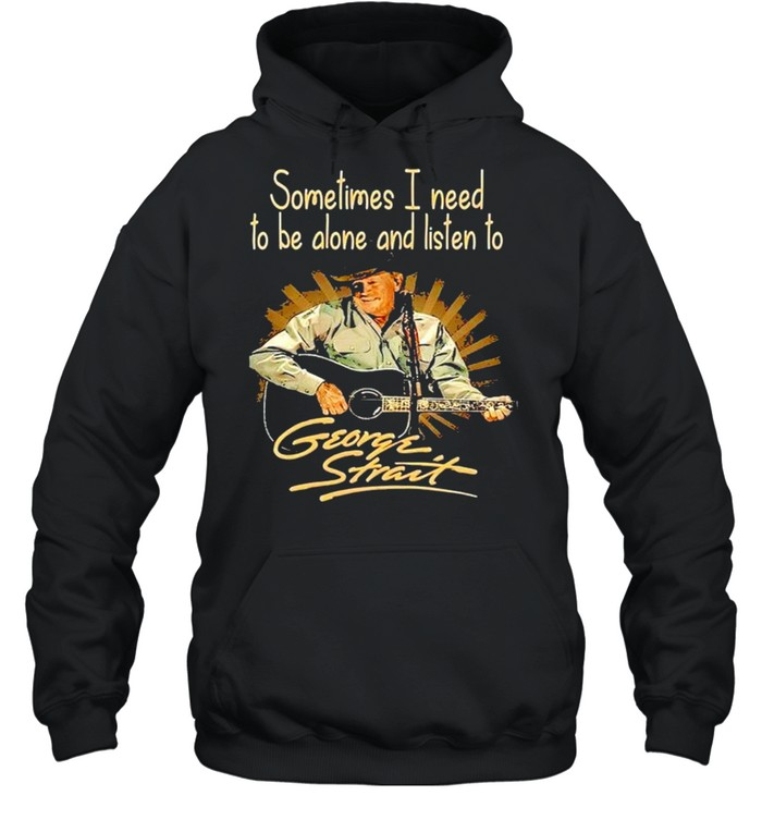 Sometimes I need to be alone and listen to George Strait shirt Unisex Hoodie