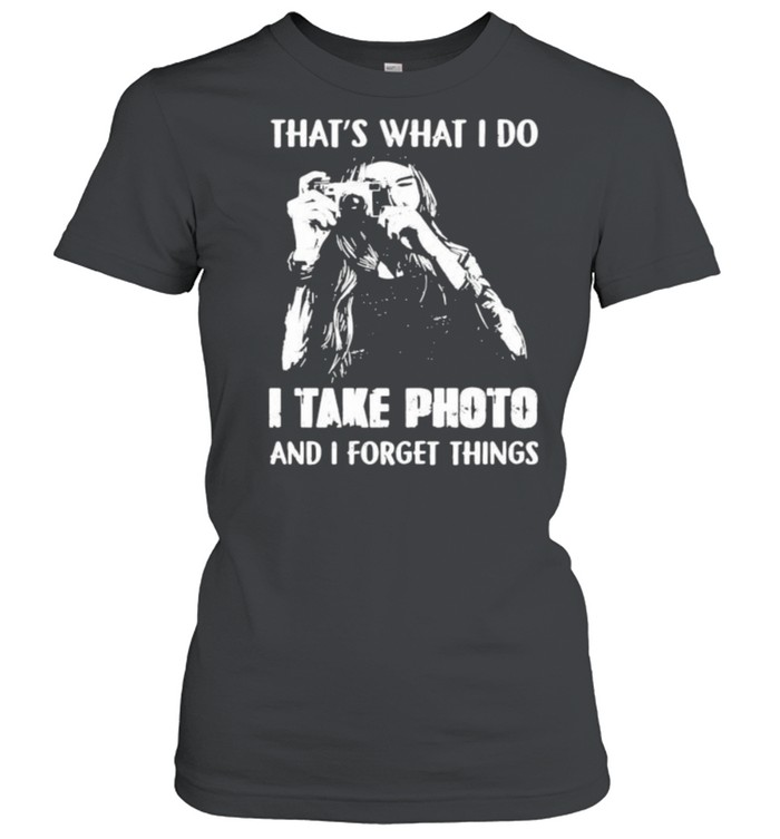 Thats what i do i take photo and i forget things shirt Classic Women's T-shirt