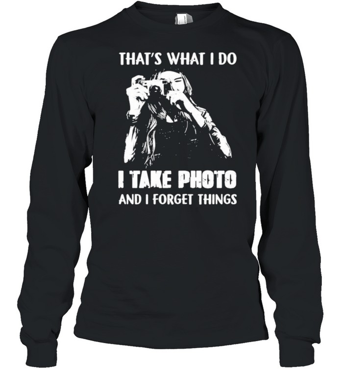Thats what i do i take photo and i forget things shirt Long Sleeved T-shirt
