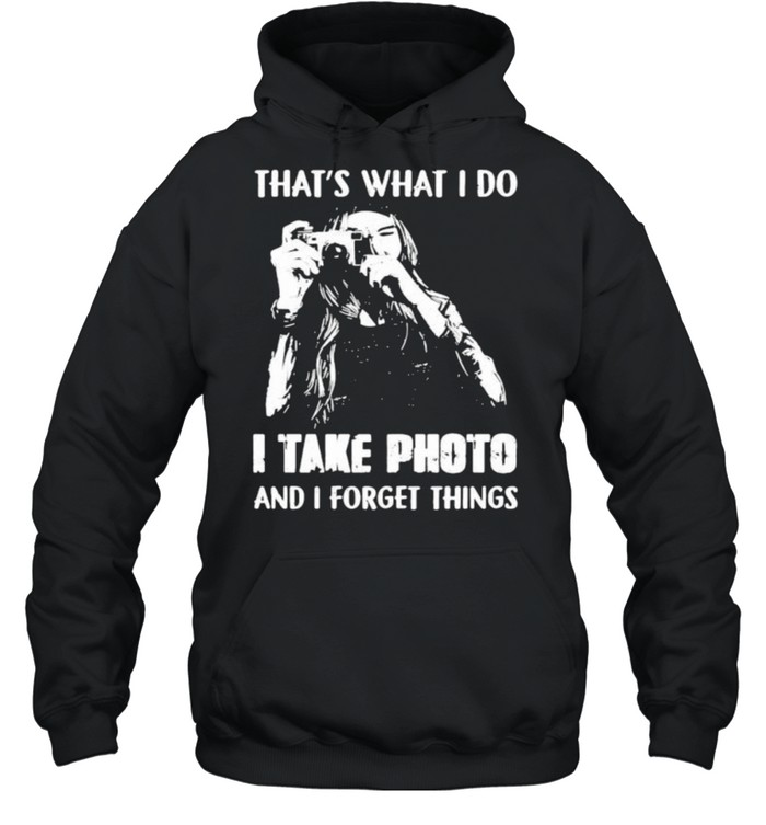 Thats what i do i take photo and i forget things shirt Unisex Hoodie