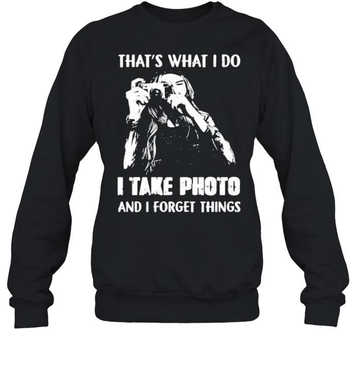 Thats what i do i take photo and i forget things shirt Unisex Sweatshirt
