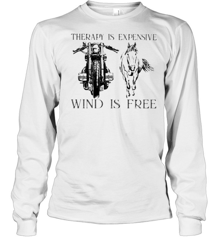 Therapy Is Expensive Wind Is Free Motorcycle And Horses  Long Sleeved T-shirt