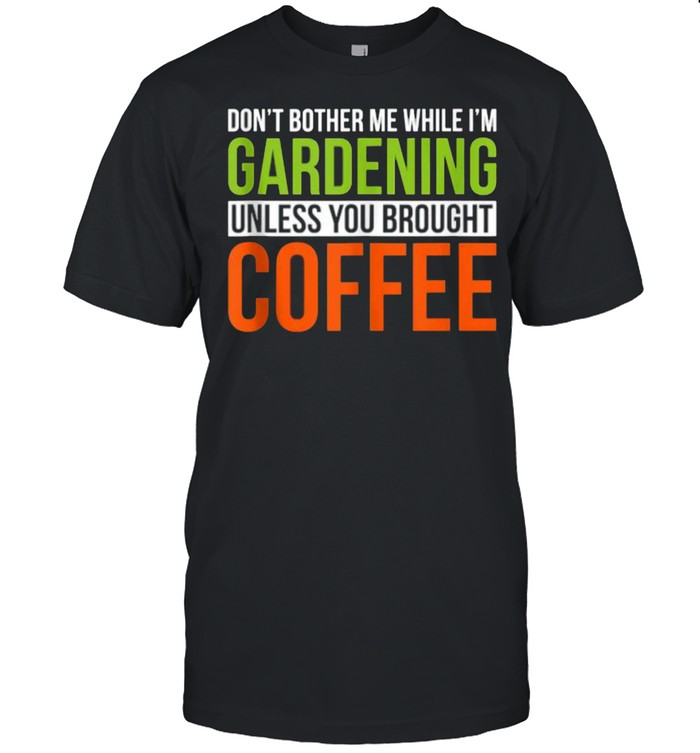 Don't Bother While I'm Gardening Unless You Brought Coffee  Classic Men's T-shirt