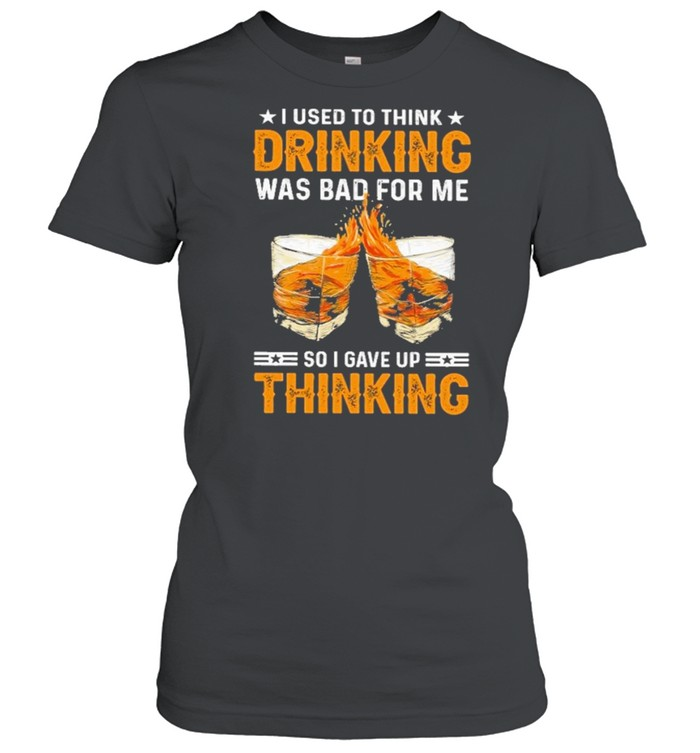 I used to think drinking was bad for me so I have for me so I gave up thinking shirt Classic Women's T-shirt