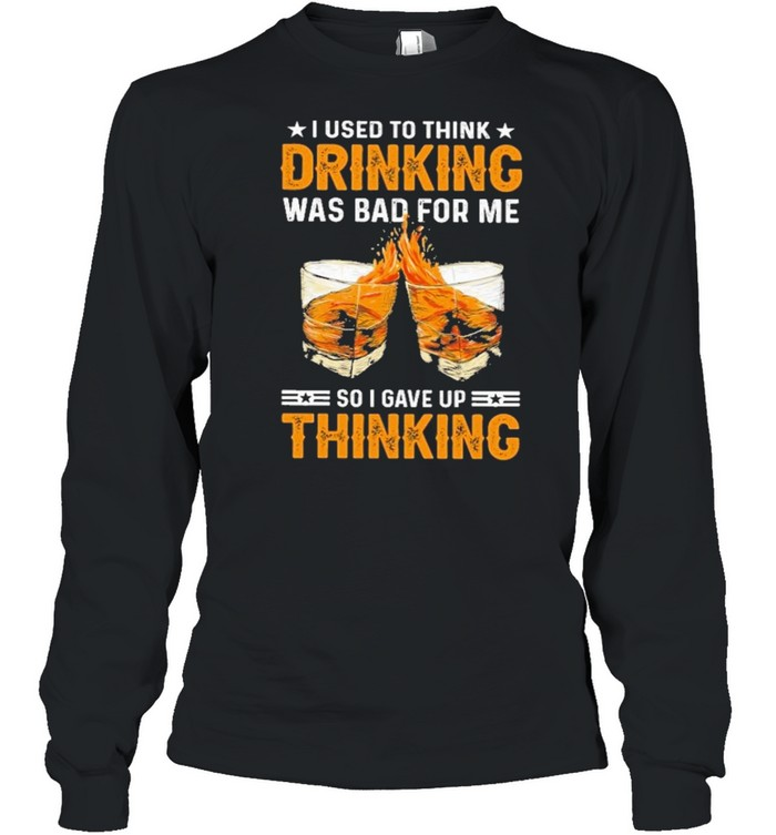 I used to think drinking was bad for me so I have for me so I gave up thinking shirt Long Sleeved T-shirt