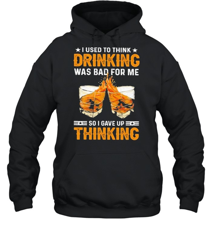 I used to think drinking was bad for me so I have for me so I gave up thinking shirt Unisex Hoodie