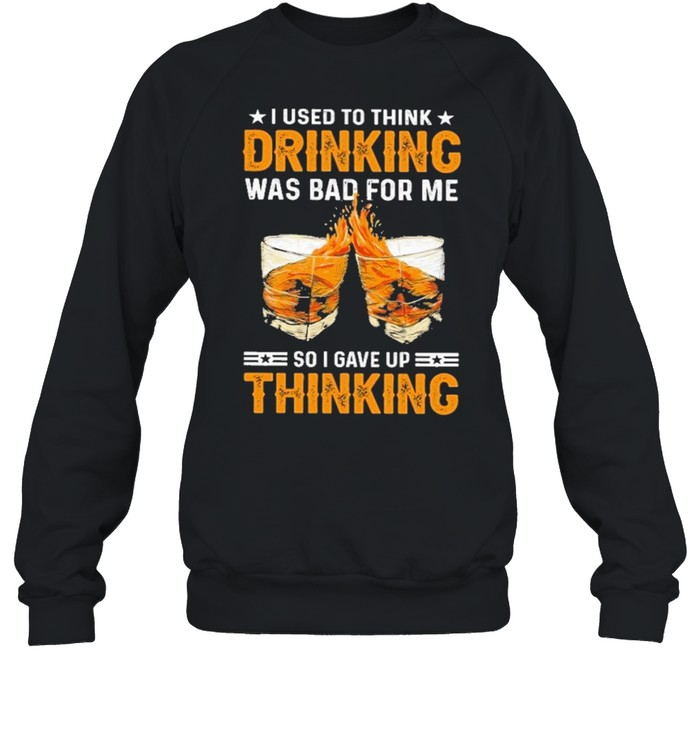I used to think drinking was bad for me so I have for me so I gave up thinking shirt Unisex Sweatshirt