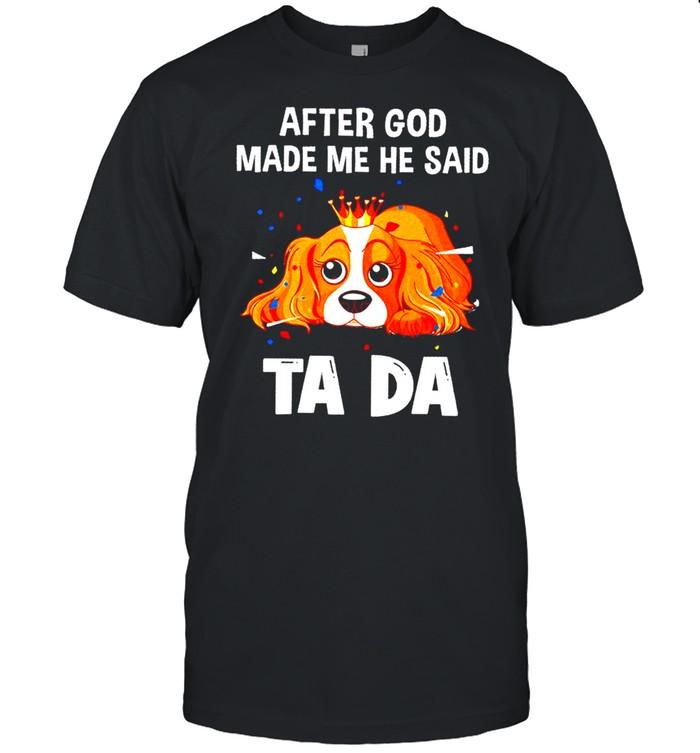 Charles Spaniel after God made me he said tada shirt Classic Men's T-shirt