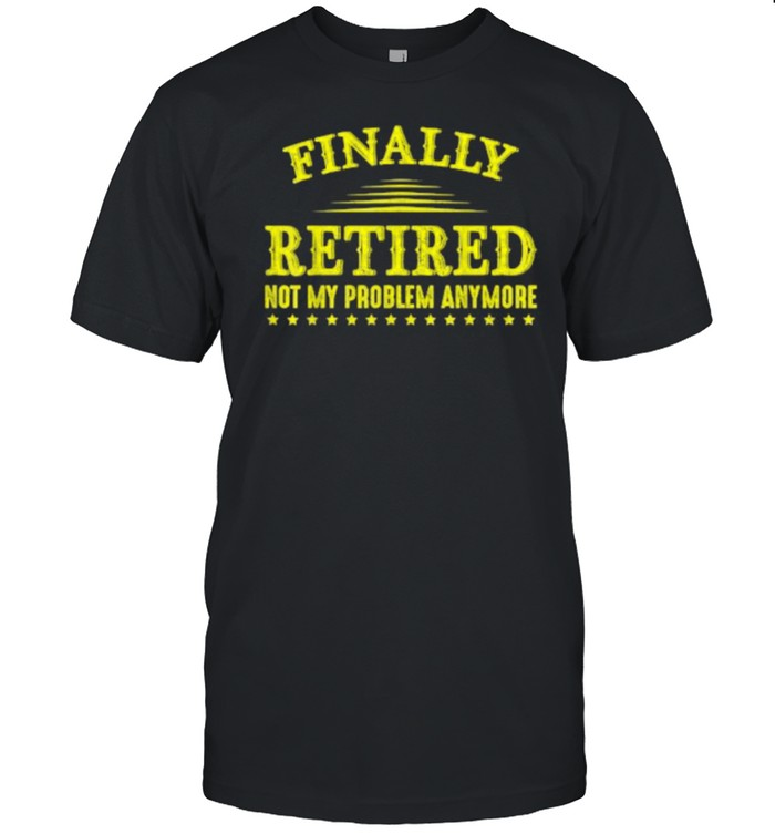 Finally Retired Not My Problem Anymore Funny Retirement T- Classic Men's T-shirt