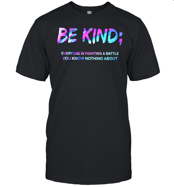 Be kind everyone is fighting a battle you know nothing about shirt Classic Men's T-shirt
