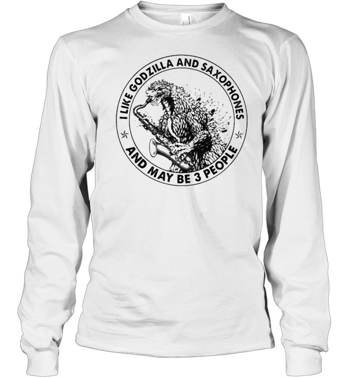 I Like Godzilla And Saxophones And Maybe 3 People Long Sleeved T-shirt