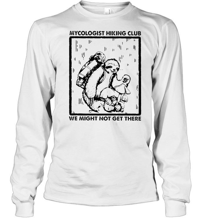 Sloth mycologist hiking club we might not get there shirt Long Sleeved T-shirt