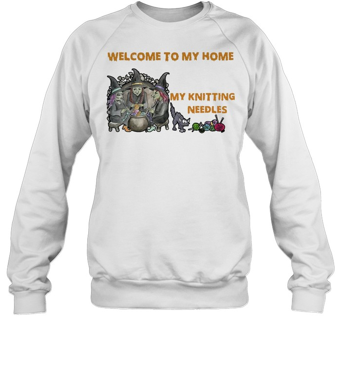 Welcome To My Home Where You're Always In Danger of Stepping On My Knitting Needles Witch Halloween T-shirt Unisex Sweatshirt
