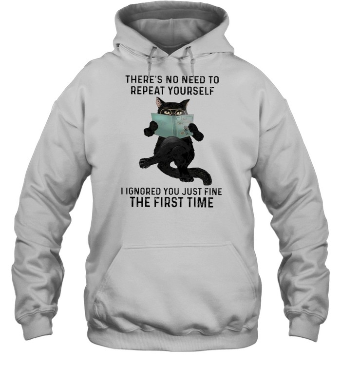 Black cat there's no need to repeat yourself I ignored you just fine the first time shirt Unisex Hoodie