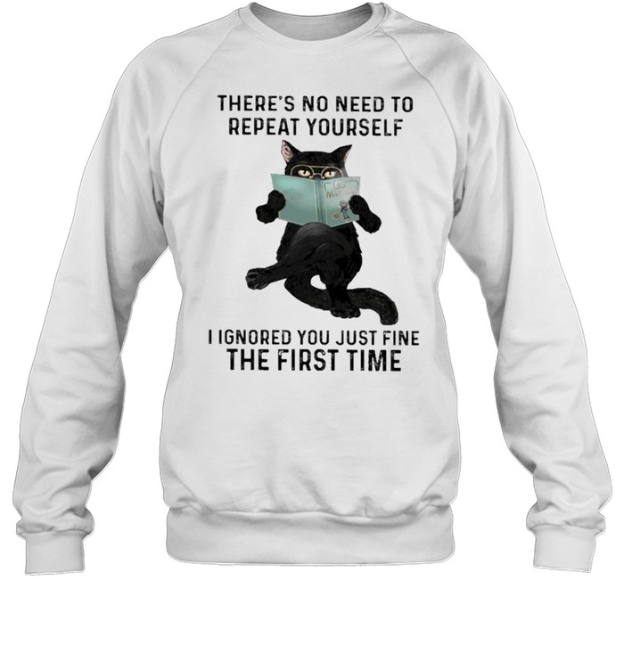 Black cat there's no need to repeat yourself I ignored you just fine the first time shirt Unisex Sweatshirt