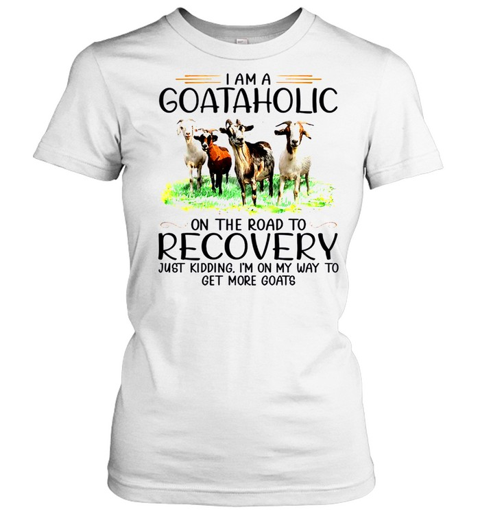 I am a goataholic on the road to recovery just kidding i'm on my way to get more goats sjirt Classic Women's T-shirt