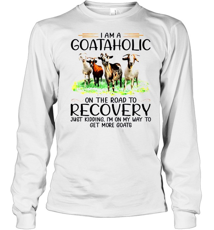 I am a goataholic on the road to recovery just kidding i'm on my way to get more goats sjirt Long Sleeved T-shirt