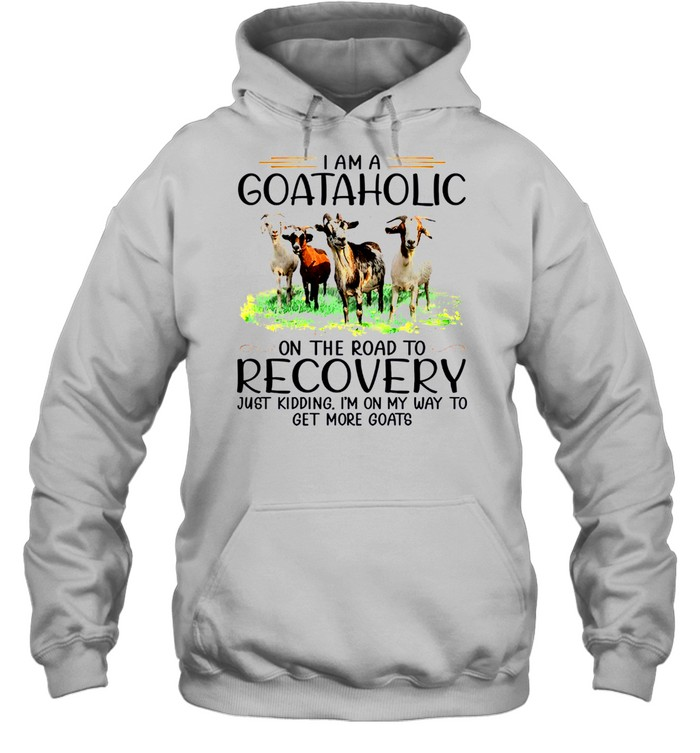 I am a goataholic on the road to recovery just kidding i'm on my way to get more goats sjirt Unisex Hoodie