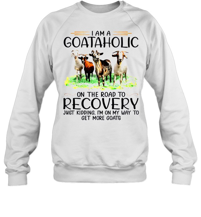 I am a goataholic on the road to recovery just kidding i'm on my way to get more goats sjirt Unisex Sweatshirt