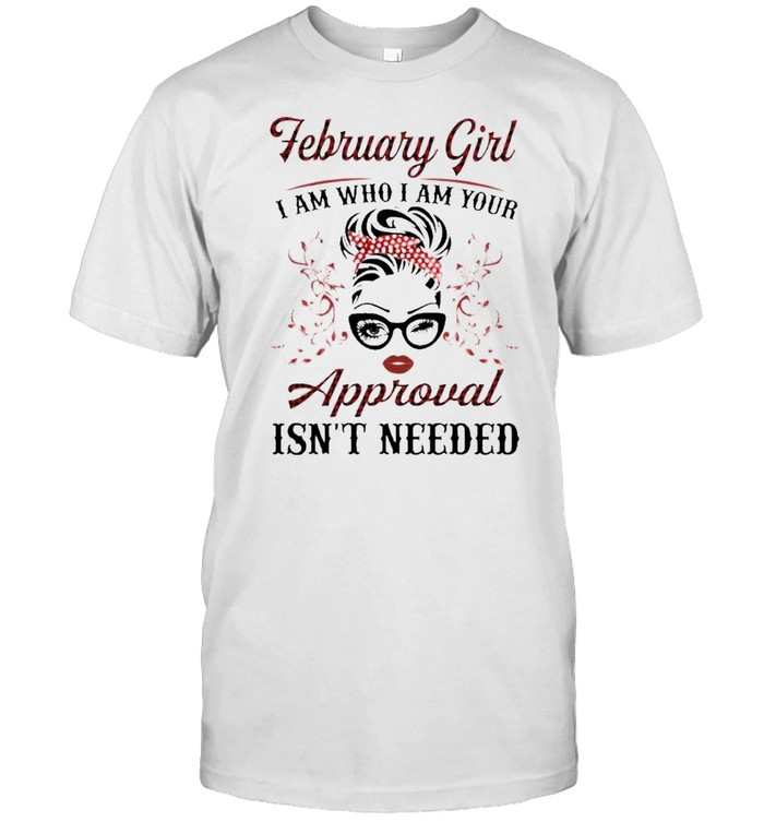 February Girl I Am Who I Am Your Approval Isn't Needed  Classic Men's T-shirt