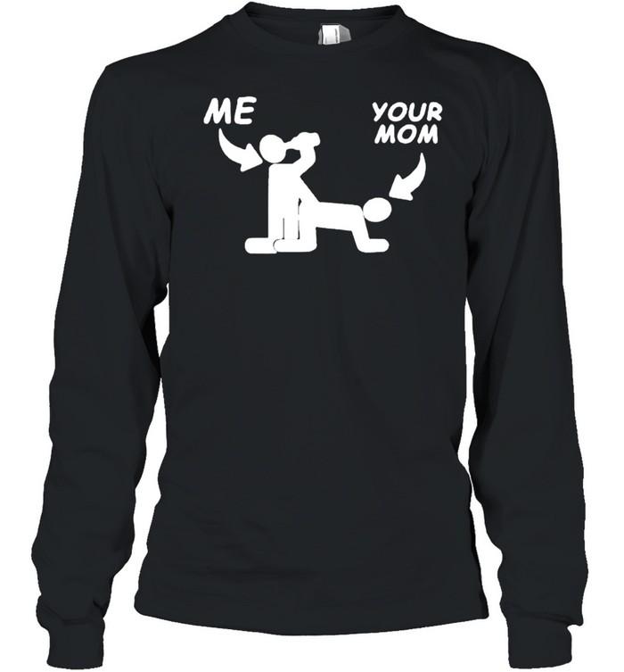 Me fuck your mom sex shirt Long Sleeved T-shirt