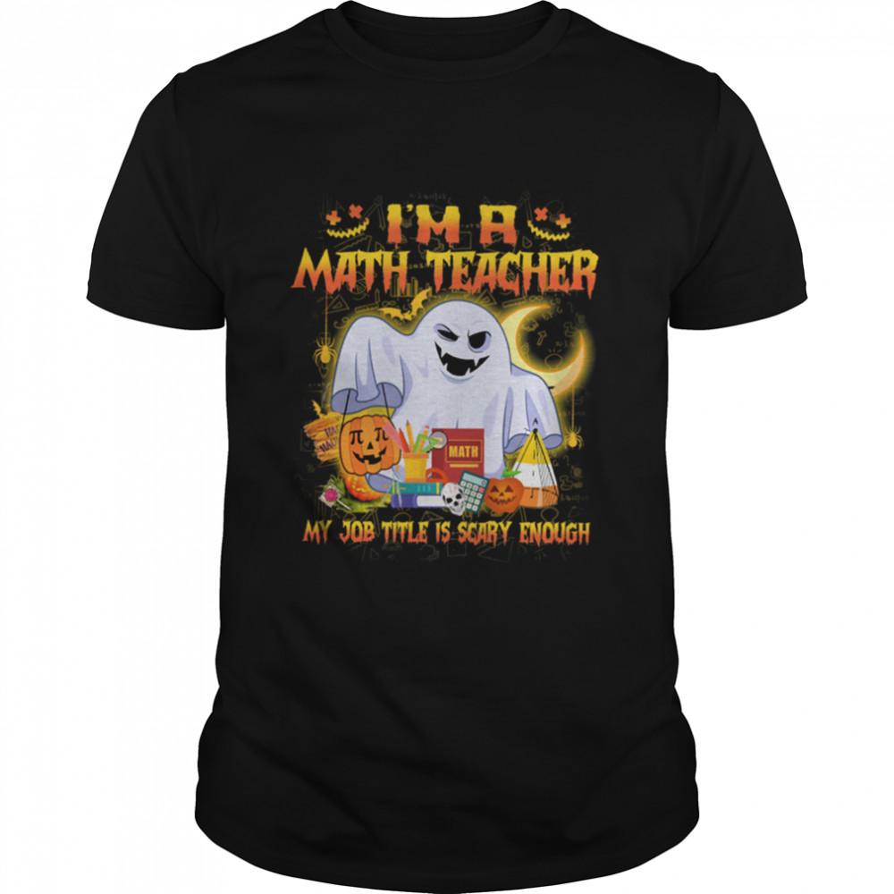 Ghost Boo Im A Math Teacher My Job Title Is Scary Enough Halloween shirt Classic Men's T-shirt
