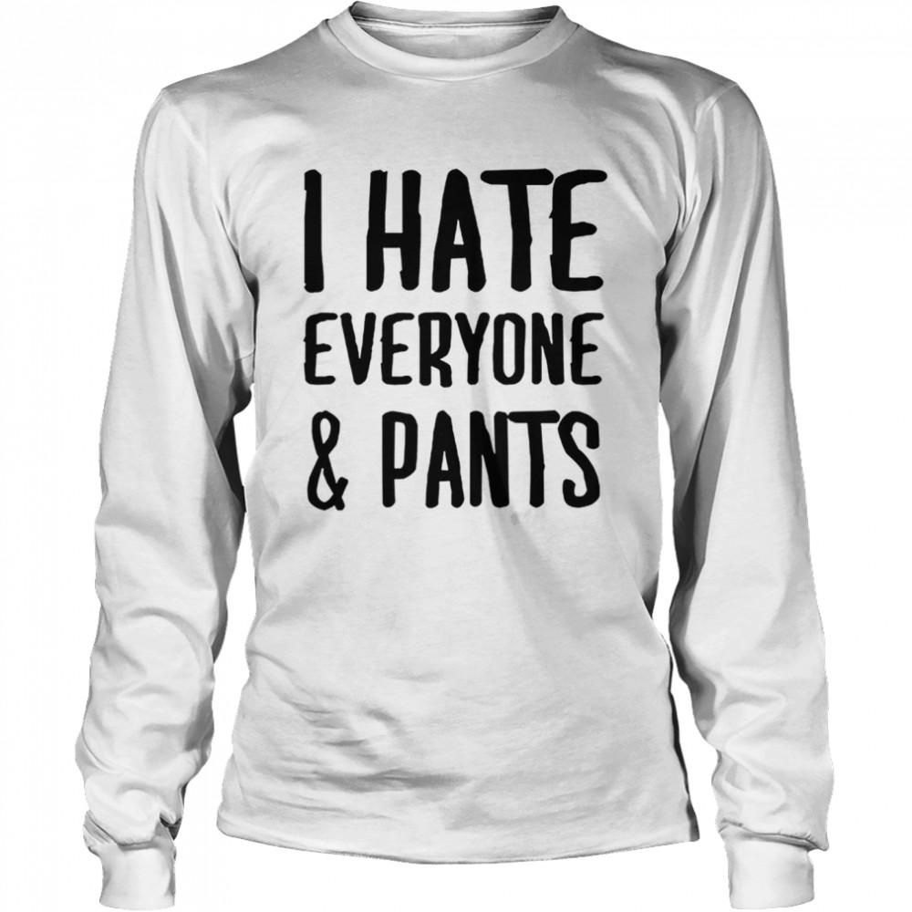 I hate everyone and pants shirt Long Sleeved T-shirt
