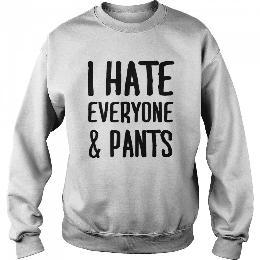 I hate everyone and pants shirt Unisex Sweatshirt