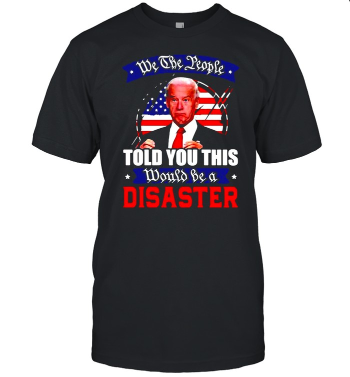 We The People Told You This Would Be A Disaster Anti Biden America T-shirt Classic Men's T-shirt