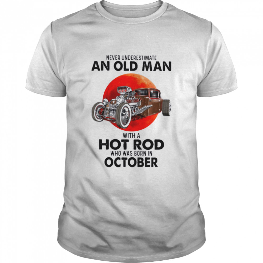 Never Underestimate An Old Man With A Hot Rod Who Was Born In October  Classic Men's T-shirt