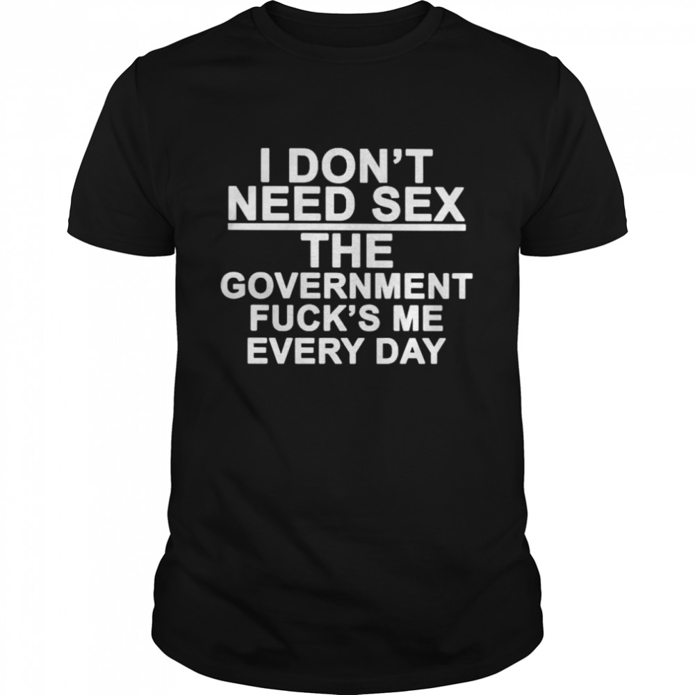 I don't need sex the government fuck's me every day T-shirt Classic Men's T-shirt